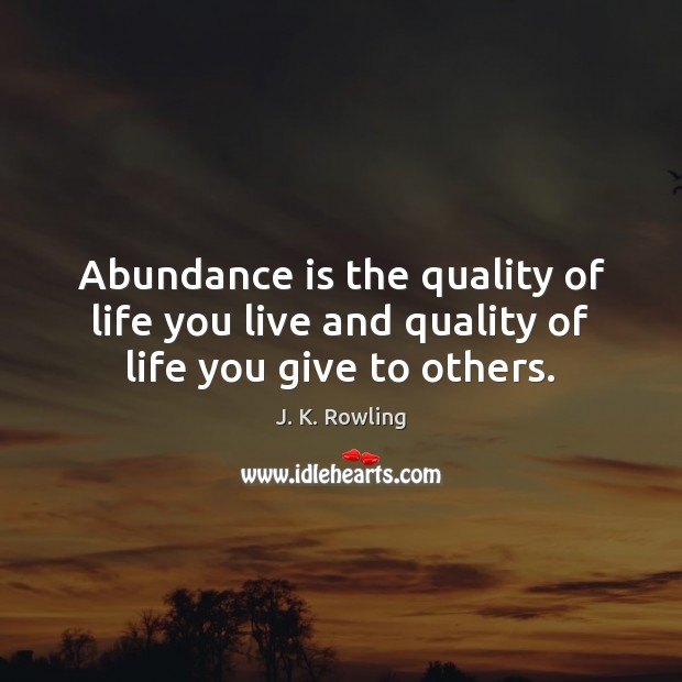 Abundance is the quality of life you live and quality of life you give to others. Life You Live Quotes Image