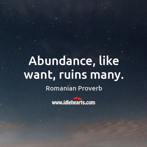 Abundance, like want, ruins many. Romanian Proverbs Image