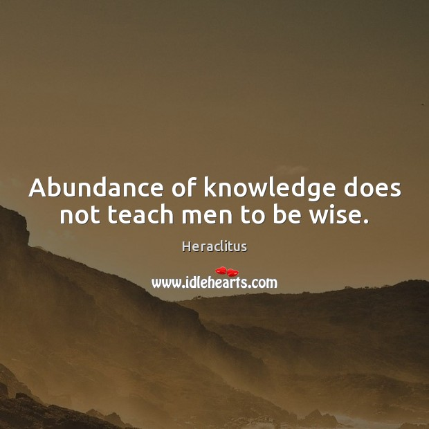 Abundance of knowledge does not teach men to be wise. Heraclitus Picture Quote
