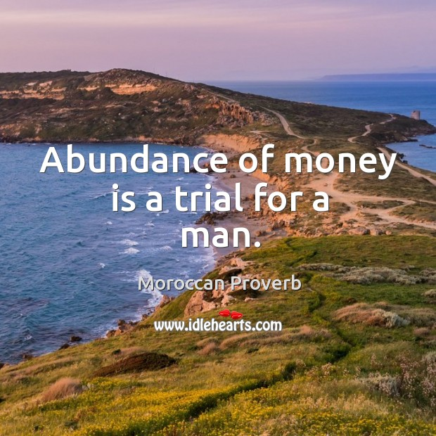 Abundance of money is a trial for a man. Moroccan Proverbs Image