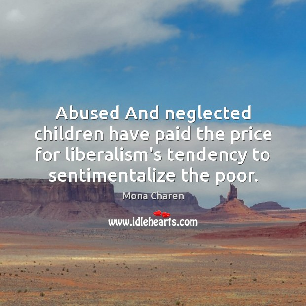 Abused And neglected children have paid the price for liberalism's tendency to Mona Charen Picture Quote