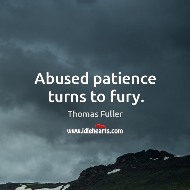 Abused patience turns to fury. Image