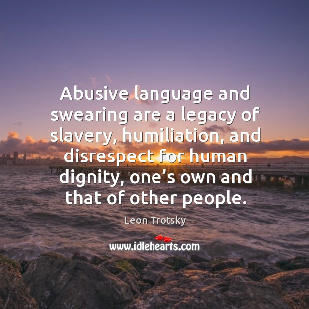 Abusive language and swearing are a legacy of slavery, humiliation, and disrespect Leon Trotsky Picture Quote