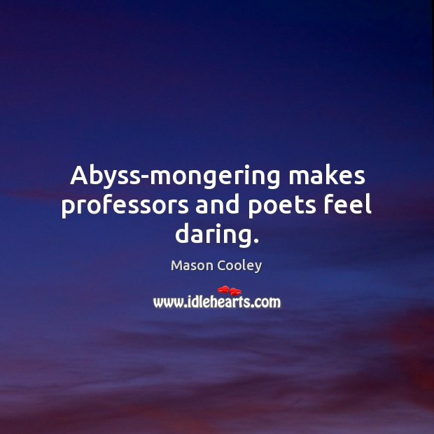 Abyss-mongering makes professors and poets feel daring. Mason Cooley Picture Quote