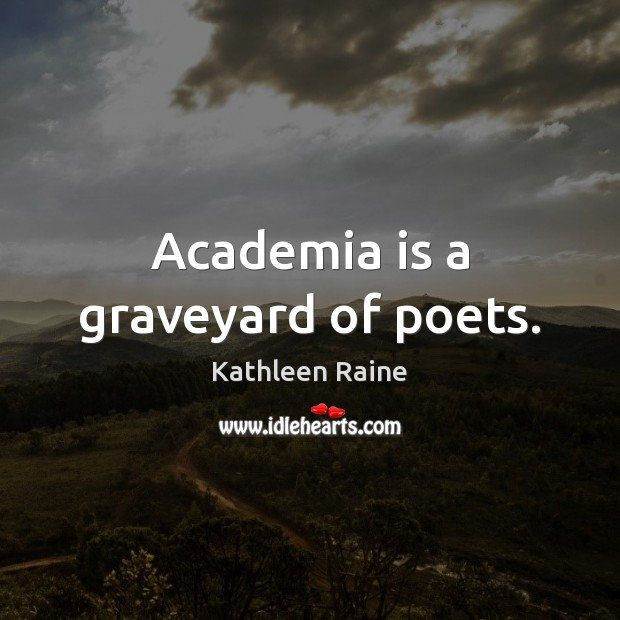 Academia is a graveyard of poets. Image