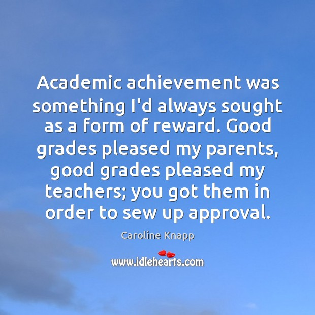 Academic achievement was something I'd always sought as a form of reward. Caroline Knapp Picture Quote