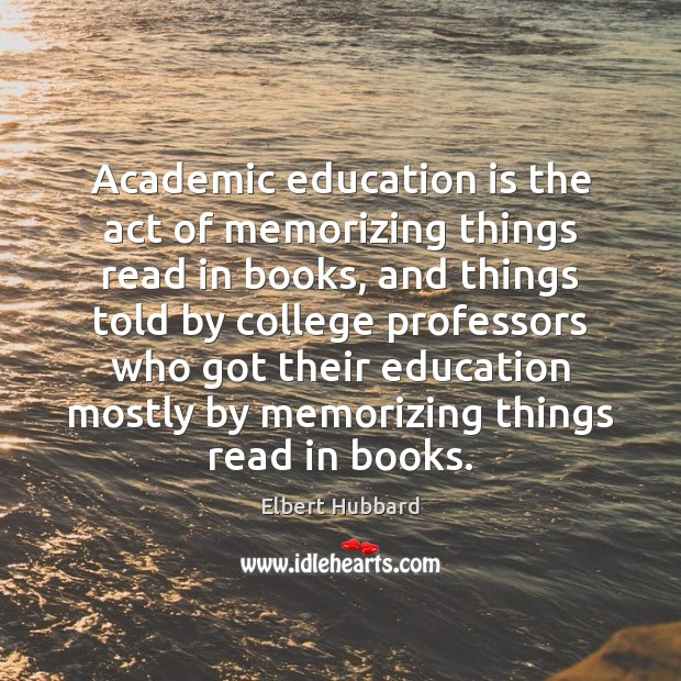 Image, Academic education is the act of memorizing things read in books, and