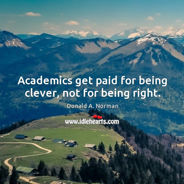 Academics get paid for being clever, not for being right. Donald A. Norman Picture Quote