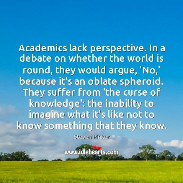 Academics lack perspective. In a debate on whether the world is round, Image