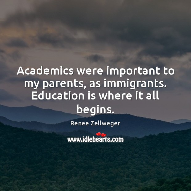 Academics were important to my parents, as immigrants. Education is where it all begins. Education Quotes Image