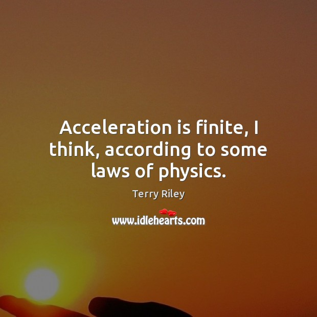 Image, Acceleration is finite, I think, according to some laws of physics.