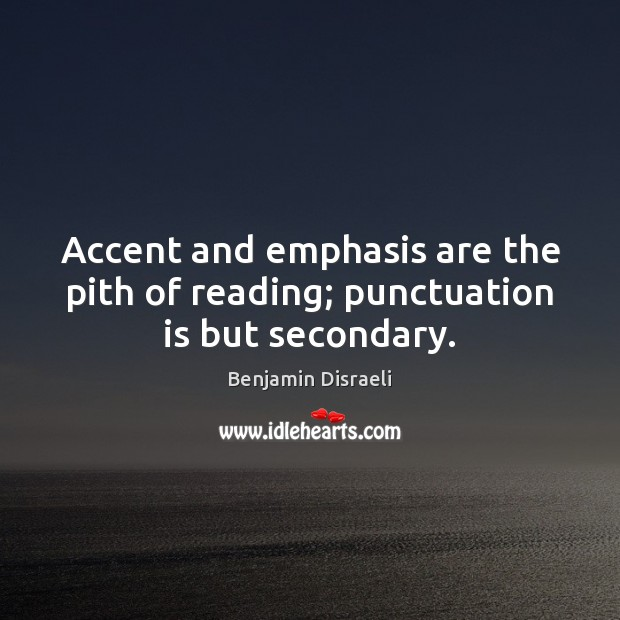 Accent and emphasis are the pith of reading; punctuation is but secondary. Benjamin Disraeli Picture Quote