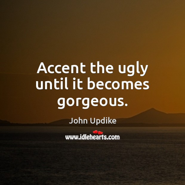 Accent the ugly until it becomes gorgeous. John Updike Picture Quote