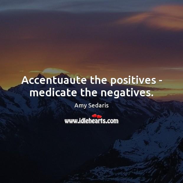 Accentuaute the positives – medicate the negatives. Amy Sedaris Picture Quote