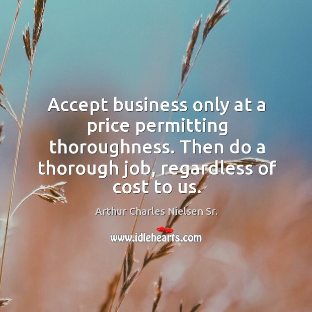 Accept business only at a price permitting thoroughness. Then do a thorough job, regardless of cost to us. Image