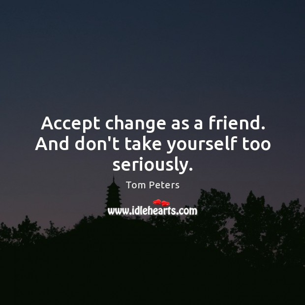 Accept change as a friend. And don't take yourself too seriously. Tom Peters Picture Quote