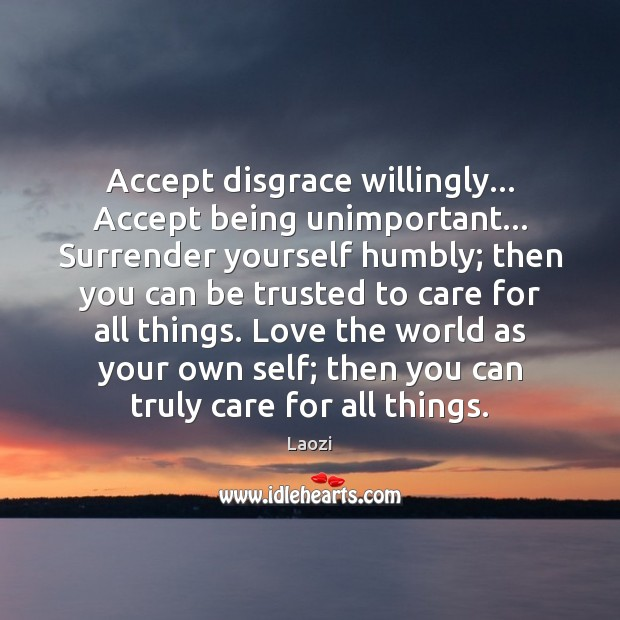 Accept disgrace willingly… Accept being unimportant… Surrender yourself humbly; then you can Laozi Picture Quote