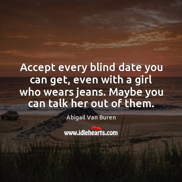 Accept every blind date you can get, even with a girl who Image