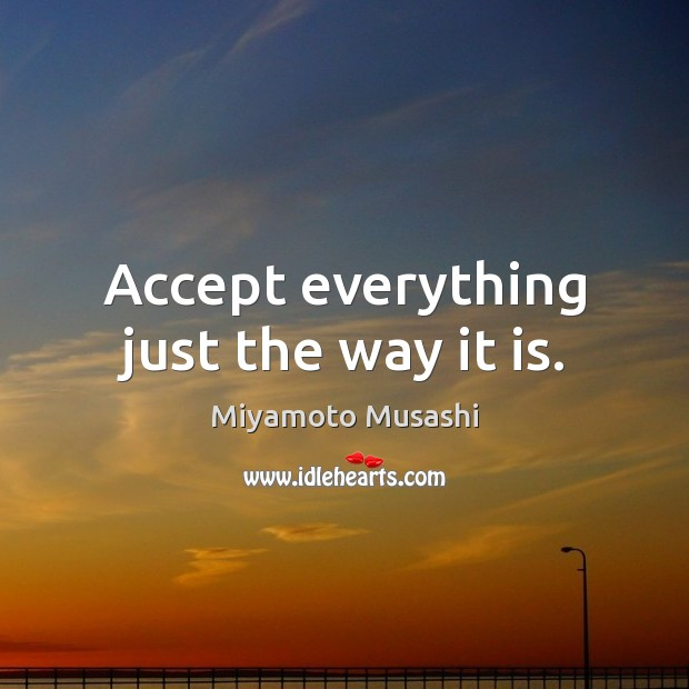 Accept everything just the way it is. Miyamoto Musashi Picture Quote