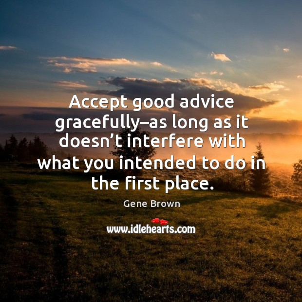 Accept good advice gracefully–as long as it doesn't interfere with what you intended to do in the first place. Image