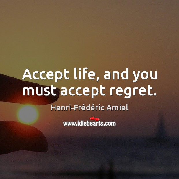 Accept life, and you must accept regret. Image