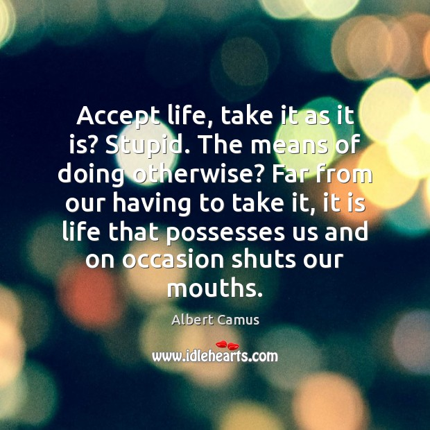 Image, Accept life, take it as it is? Stupid. The means of doing