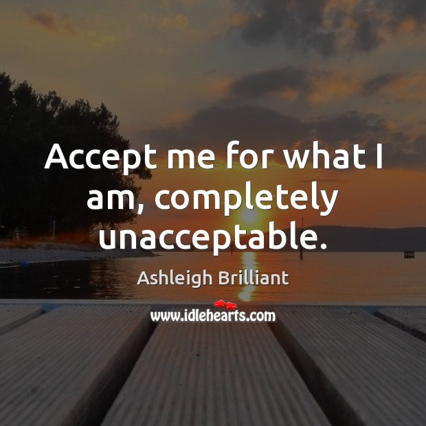 Accept me for what I am, completely unacceptable. Ashleigh Brilliant Picture Quote