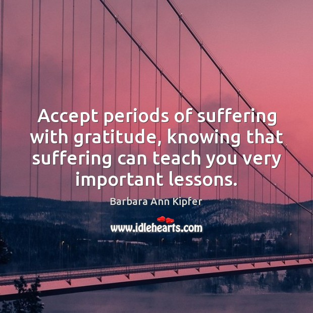 Image, Accept periods of suffering with gratitude, knowing that suffering can teach you
