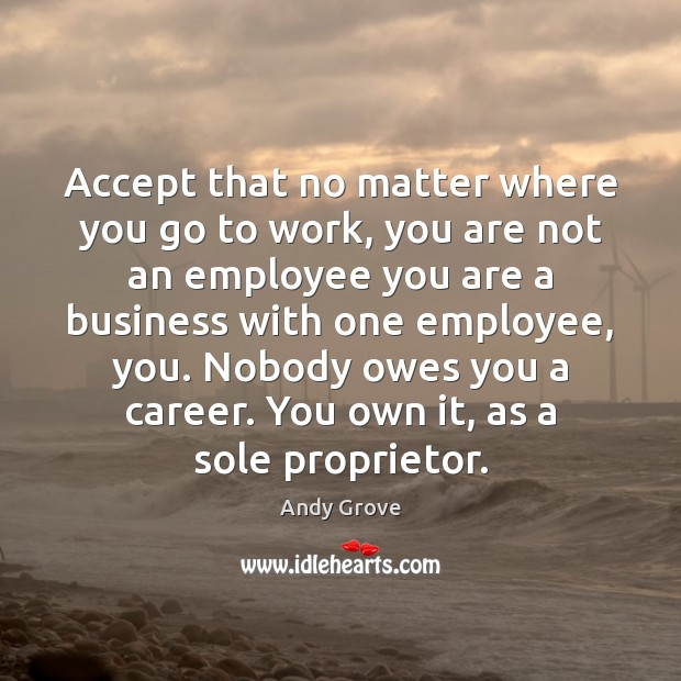 Accept that no matter where you go to work, you are not Andy Grove Picture Quote