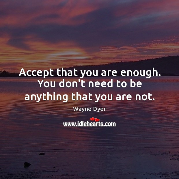 Accept that you are enough. You don't need to be anything that you are not. Wayne Dyer Picture Quote