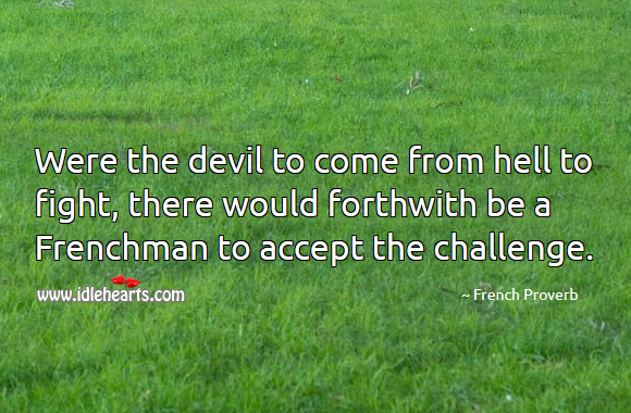 Image, Were the devil to come from hell to fight, there would forthwith be a frenchman to accept the challenge.