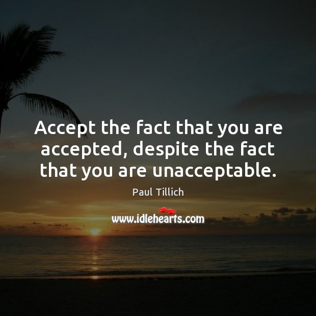 Accept the fact that you are accepted, despite the fact that you are unacceptable. Paul Tillich Picture Quote