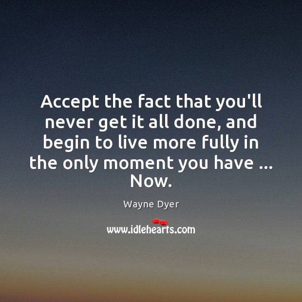 Image, Accept the fact that you'll never get it all done, and begin