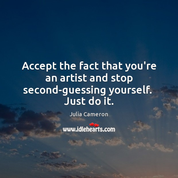 Image, Accept the fact that you're an artist and stop second-guessing yourself.  Just do it.