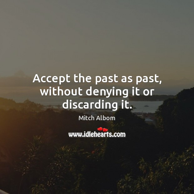 Accept the past as past, without denying it or discarding it. Mitch Albom Picture Quote