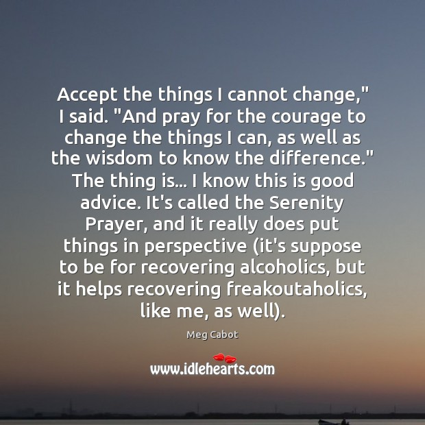 """Accept the things I cannot change,"""" I said. """"And pray for the Meg Cabot Picture Quote"""