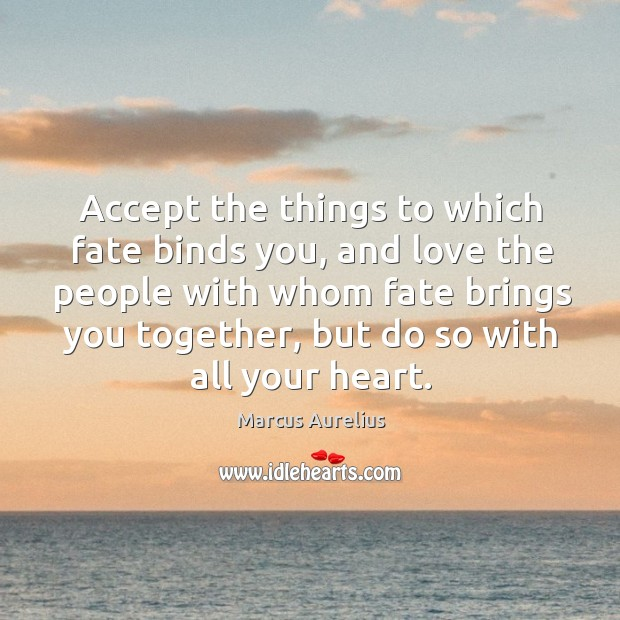 Accept the things to which fate binds you, and love the people with whom fate brings you together Image