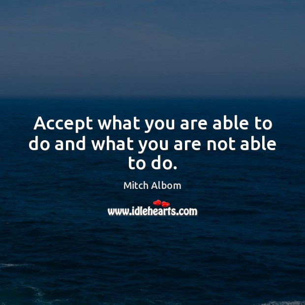Accept what you are able to do and what you are not able to do. Mitch Albom Picture Quote