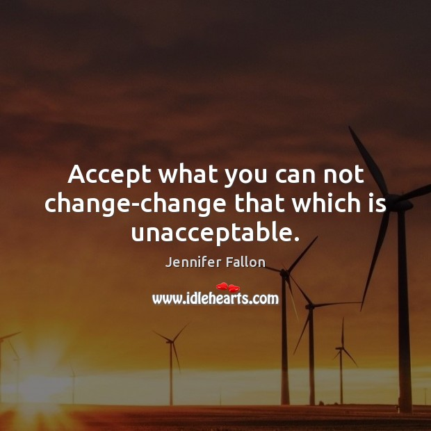 Accept what you can not change-change that which is unacceptable. Jennifer Fallon Picture Quote