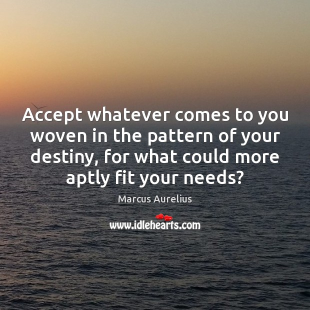 Accept whatever comes to you woven in the pattern of your destiny, Marcus Aurelius Picture Quote
