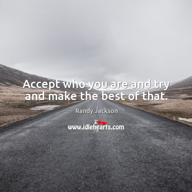 Accept who you are and try and make the best of that. Randy Jackson Picture Quote