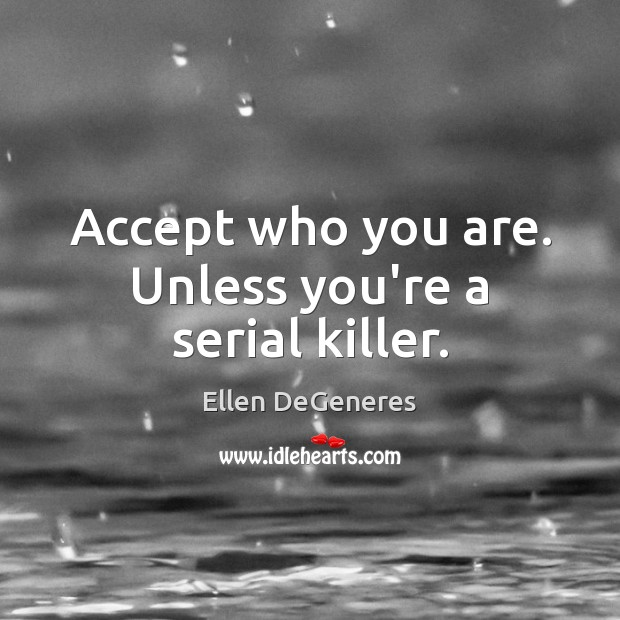 Accept who you are. Unless you're a serial killer. Ellen DeGeneres Picture Quote