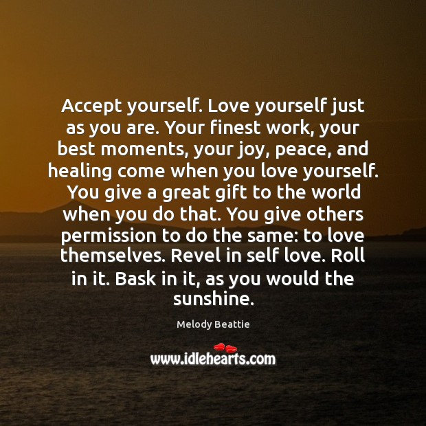 Accept yourself. Love yourself just as you are. Your finest work, your Image