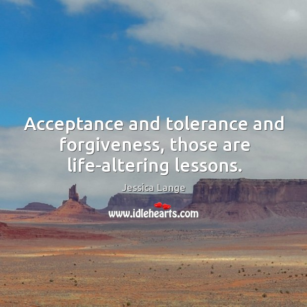 Acceptance and tolerance and forgiveness, those are life-altering lessons. Jessica Lange Picture Quote