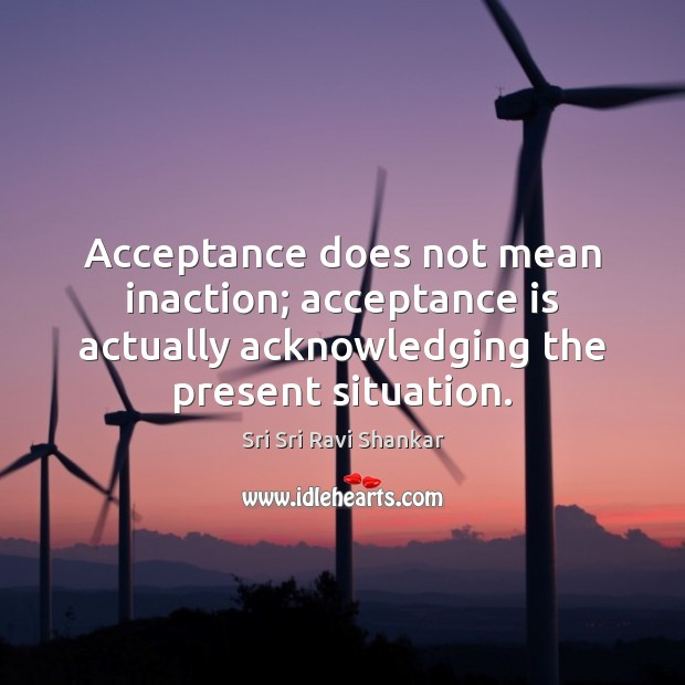 Acceptance does not mean inaction; acceptance is actually acknowledging the present situation. Image
