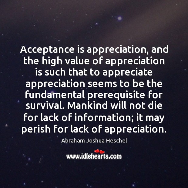 Acceptance is appreciation, and the high value of appreciation is such that Abraham Joshua Heschel Picture Quote