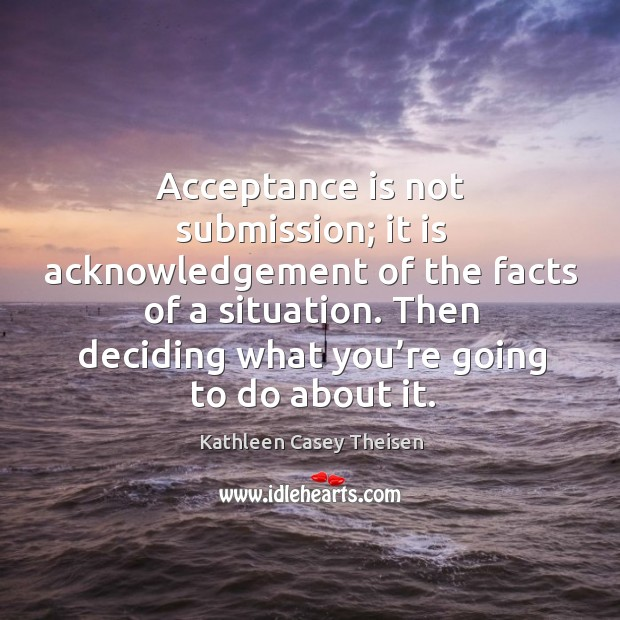 Acceptance is not submission; it is acknowledgement of the facts of a situation. Image