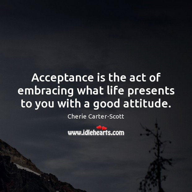 Image, Acceptance is the act of embracing what life presents to you with a good attitude.