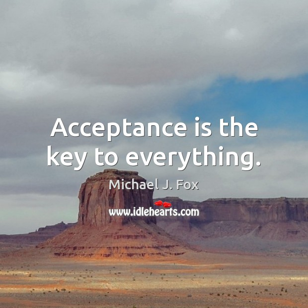 Acceptance is the key to everything. Michael J. Fox Picture Quote
