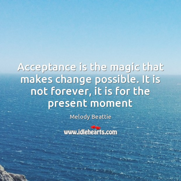 Acceptance is the magic that makes change possible. It is not forever, Image